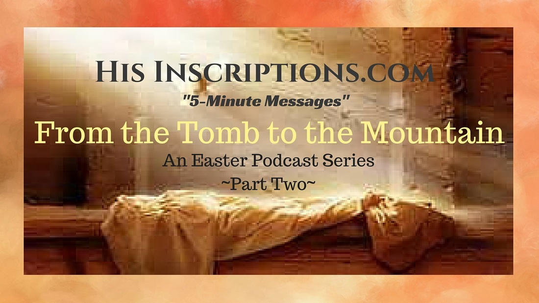 From the Tomb to the Mountain, Part 2. Easter Series Podcast and Blog by Deborah Perkins of His Inscriptions.com.