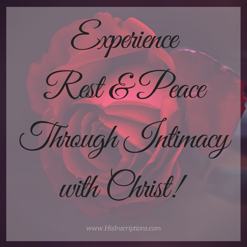Experience Rest & Peace Through intimacy with Jesus Christ! Blog Post by Deborah Perkins of HisInscriptions.com.