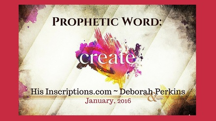 Prophetic Word: Create! January 2016 Word given to Deborah Perkins of HisInscriptions.com for Kingdom Creatives.