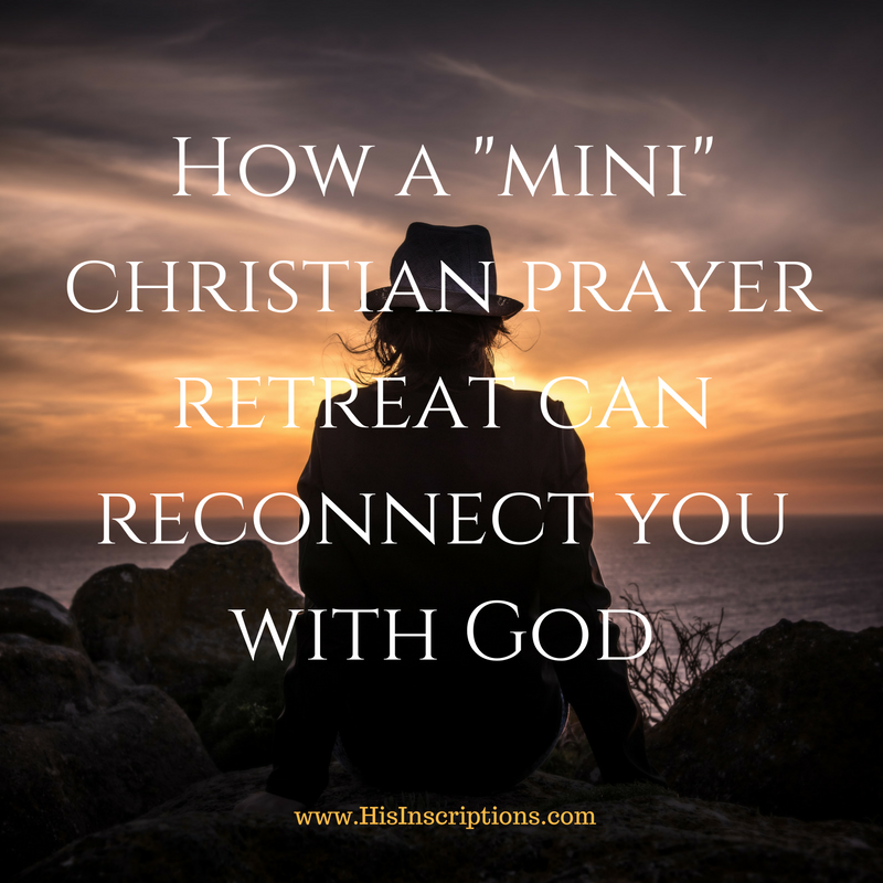 How a Mini Christian Prayer Retreat Can Help You Reconnect with God - blog post by Deborah Perkins of HisInscriptions.com. A strategy for minimizing drift and reconnecting to God and your Christian mission.
