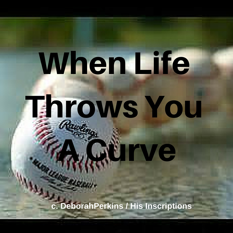 When Life Throws You a Curve: Blog post by Deborah Perkins of HisInscriptions.com. Dealing with life changes and transitions, biblically.