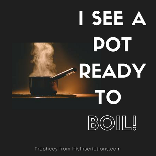 I See A Pot Ready to BOIL! Prophetic Word from Deborah Perkins of HisInscriptions.com
