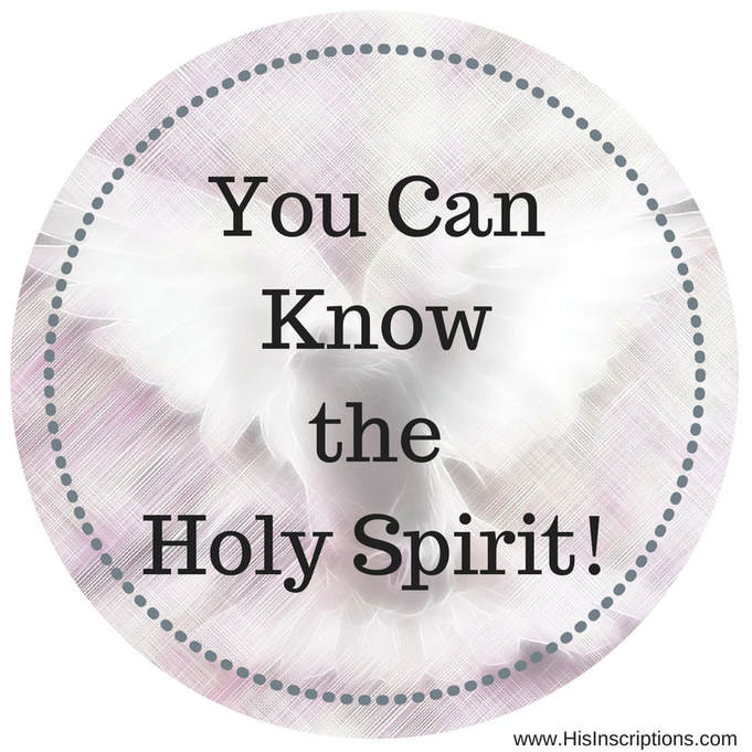 You Can Know the Holy Spirit! Biblical article on the ministry and character of the Holy Spirit from Deborah Perkins of www.HisInscriptions.com
