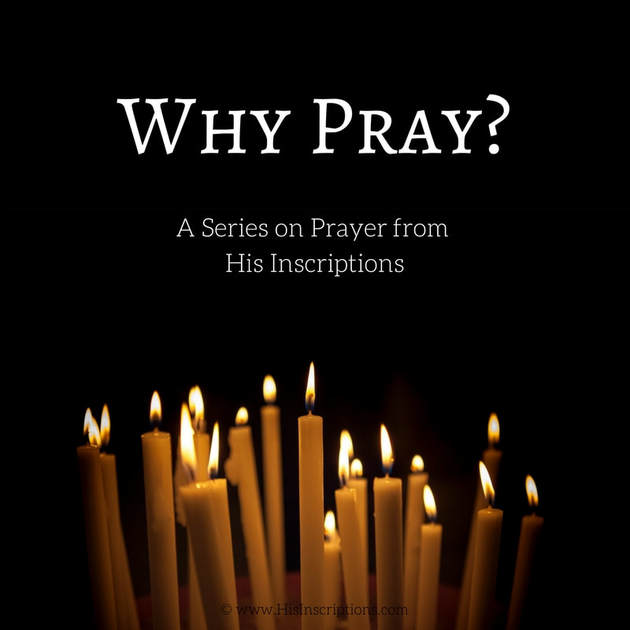 Why Pray? Part 2 in a series on prayer from Deborah Perkins of Hisinscriptions.com.
