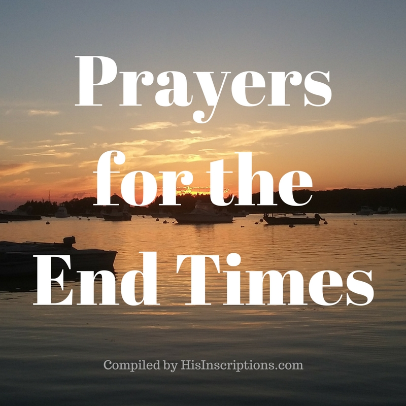 FREE Printable/Download from HisInscriptions.com: PRAYERS FOR THE END TIMES: A prayer guide based on scriptures from 2 Thessalonians and Matthew 24 to help you combat anxiety or fear about the end times. Praying these scriptures aloud will build your faith for times of trial or persecution.