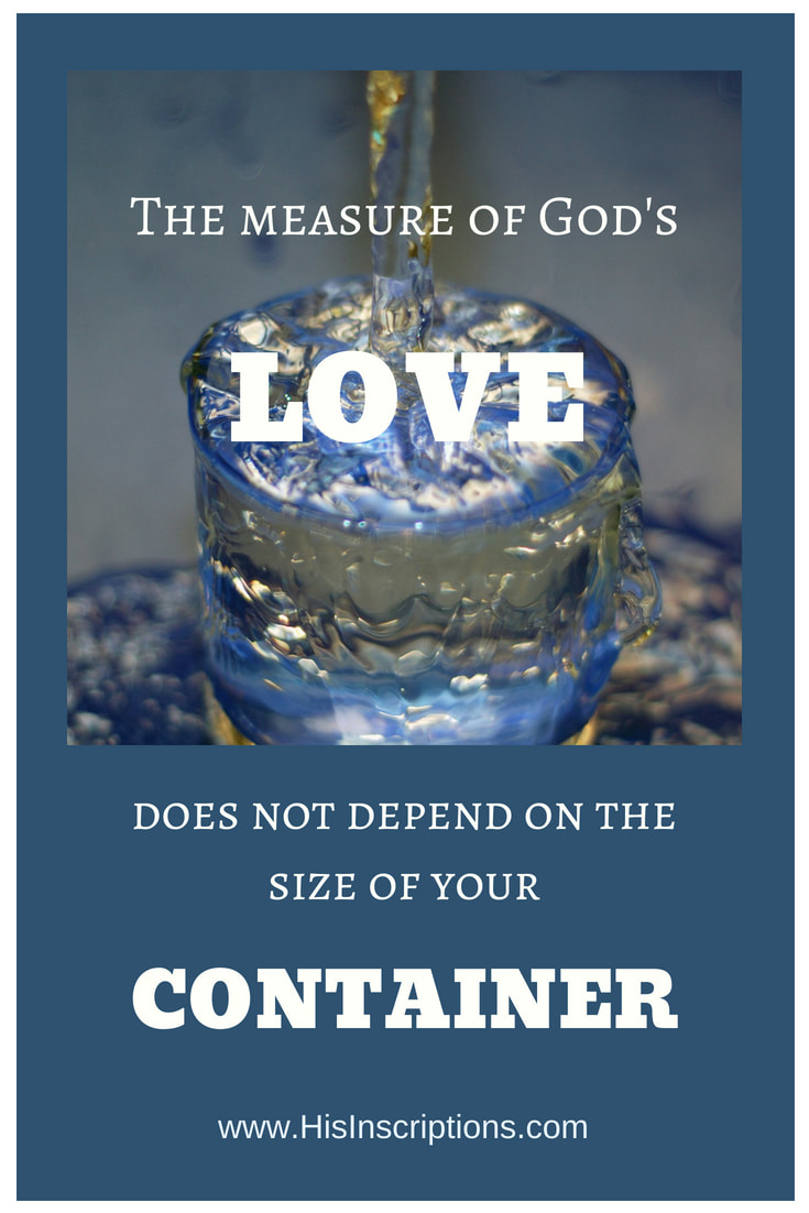 The Measure of God's Love Does Not Depend on the Size of Your Container! Blog post from Deborah Perkins of www.HisInscriptions.com. God's overflowing love and glory cannot be contained. Nor is it meant to be. Here's a prophetic look at what God is saying right now about His glory.
