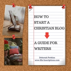 A Christian Writer's guide to starting your online Blog. By Deborah Perkins of His Inscriptions.