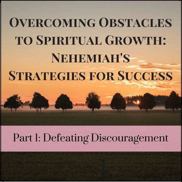 Overcoming Obstacles to Spiritual Growth: Nehemiah's Strategies for Success, Part 1: Defeating Discouragement. Deborah Perkins / www.HisInscriptions.com