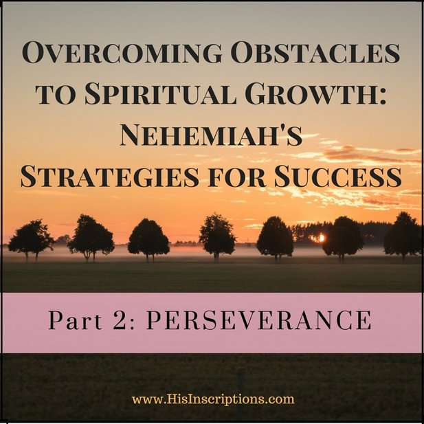 Part 2 of Overcoming Obstacles to Spiritual Growth / Nehemiah's Strategies for Success. Deborah Perkins / www.HisInscriptions.com