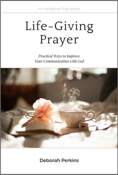 Life-Giving Prayer: Practical Ways to Improve Your Communication with God, by Deborah Perkins